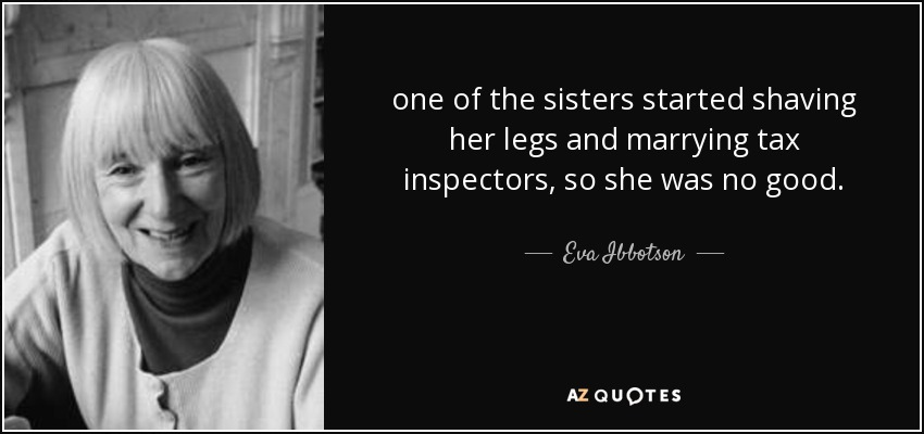 one of the sisters started shaving her legs and marrying tax inspectors, so she was no good. - Eva Ibbotson