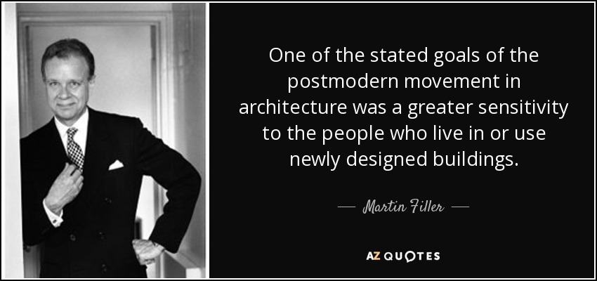 One of the stated goals of the postmodern movement in architecture was a greater sensitivity to the people who live in or use newly designed buildings. - Martin Filler