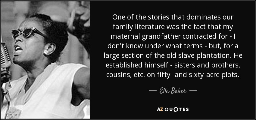 One of the stories that dominates our family literature was the fact that my maternal grandfather contracted for - I don't know under what terms - but, for a large section of the old slave plantation. He established himself - sisters and brothers, cousins, etc. on fifty- and sixty-acre plots. - Ella Baker