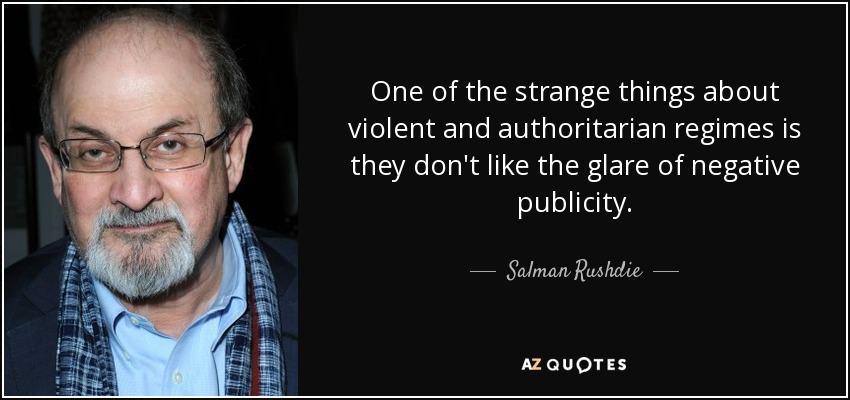 One of the strange things about violent and authoritarian regimes is they don't like the glare of negative publicity. - Salman Rushdie