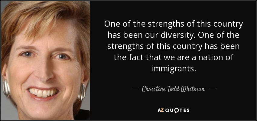 One of the strengths of this country has been our diversity. One of the strengths of this country has been the fact that we are a nation of immigrants. - Christine Todd Whitman