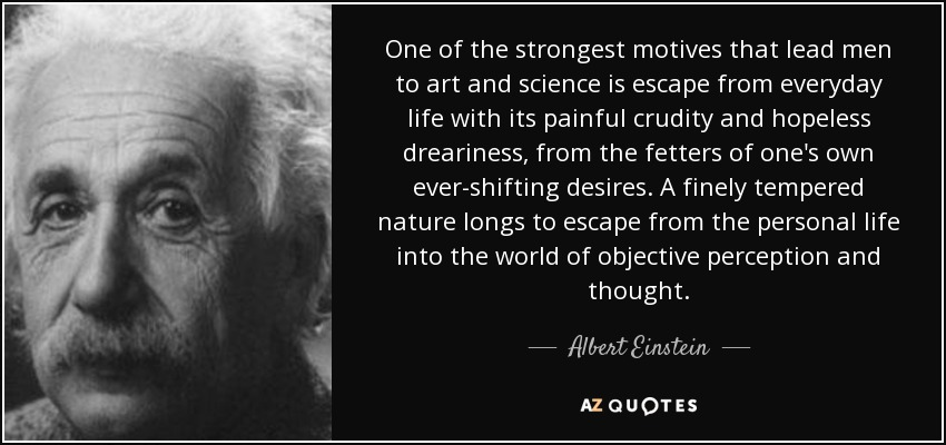 One of the strongest motives that lead men to art and science is escape from everyday life with its painful crudity and hopeless dreariness, from the fetters of one's own ever-shifting desires. A finely tempered nature longs to escape from the personal life into the world of objective perception and thought. - Albert Einstein