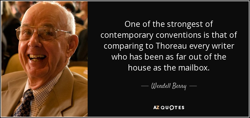 One of the strongest of contemporary conventions is that of comparing to Thoreau every writer who has been as far out of the house as the mailbox. - Wendell Berry
