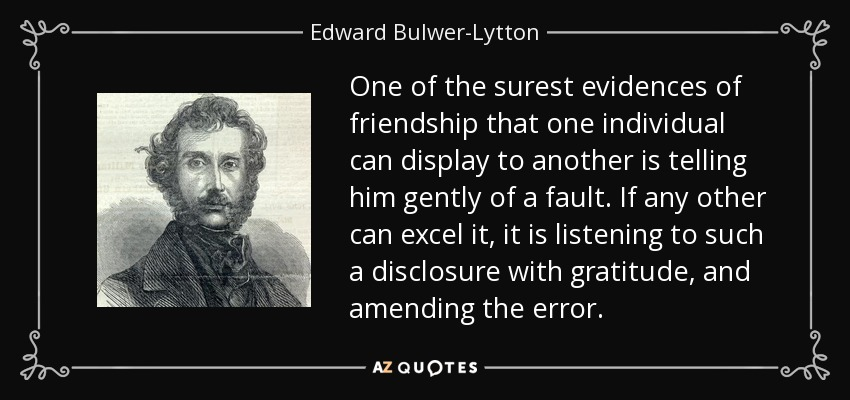 One of the surest evidences of friendship that one individual can display to another is telling him gently of a fault. If any other can excel it, it is listening to such a disclosure with gratitude, and amending the error. - Edward Bulwer-Lytton, 1st Baron Lytton