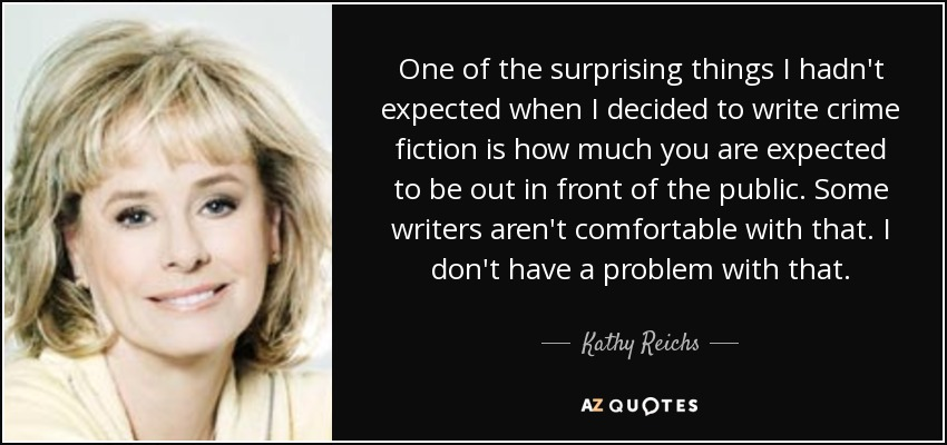 One of the surprising things I hadn't expected when I decided to write crime fiction is how much you are expected to be out in front of the public. Some writers aren't comfortable with that. I don't have a problem with that. - Kathy Reichs