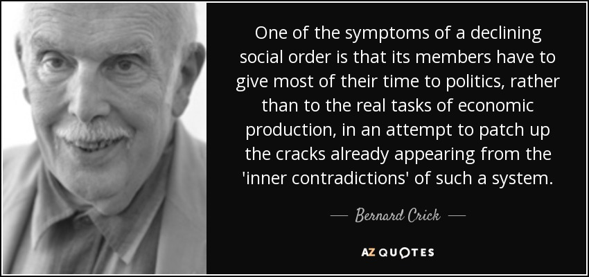 One of the symptoms of a declining social order is that its members have to give most of their time to politics, rather than to the real tasks of economic production, in an attempt to patch up the cracks already appearing from the 'inner contradictions' of such a system. - Bernard Crick