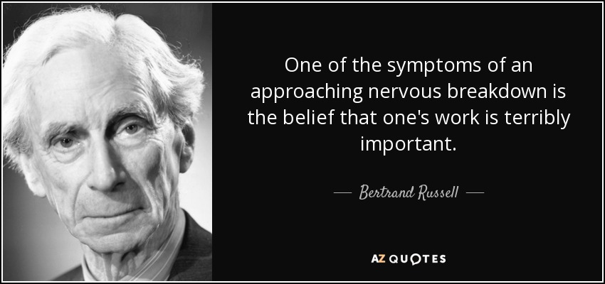 One of the symptoms of an approaching nervous breakdown is the belief that one's work is terribly important. - Bertrand Russell