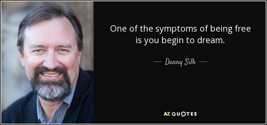 One of the symptoms of being free is you begin to dream. - Danny Silk