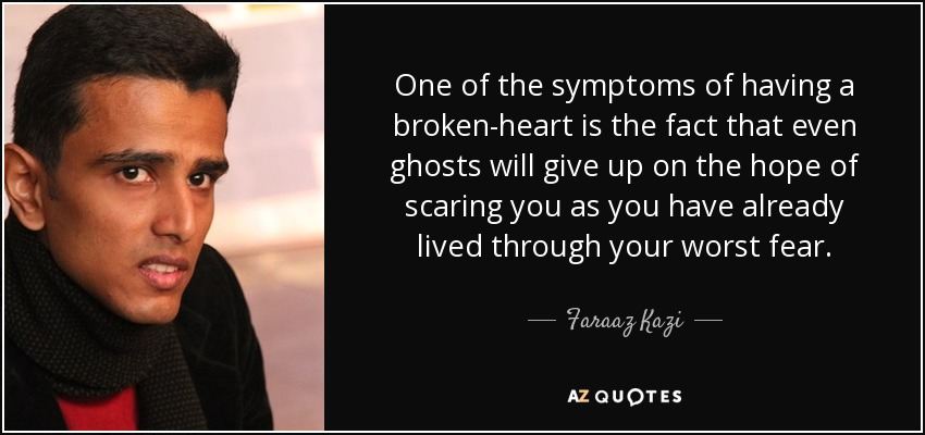 One of the symptoms of having a broken-heart is the fact that even ghosts will give up on the hope of scaring you as you have already lived through your worst fear. - Faraaz Kazi