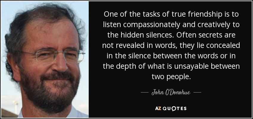 One of the tasks of true friendship is to listen compassionately and creatively to the hidden silences. Often secrets are not revealed in words, they lie concealed in the silence between the words or in the depth of what is unsayable between two people. - John O'Donohue