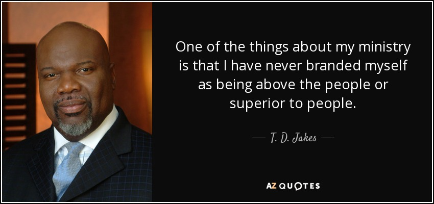 One of the things about my ministry is that I have never branded myself as being above the people or superior to people. - T. D. Jakes