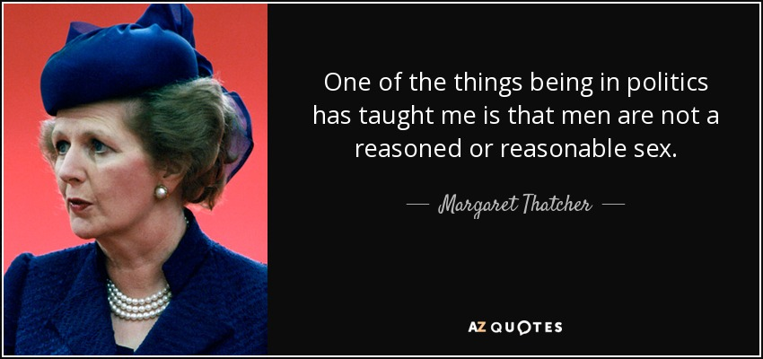 One of the things being in politics has taught me is that men are not a reasoned or reasonable sex. - Margaret Thatcher