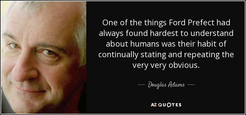 One of the things Ford Prefect had always found hardest to understand about humans was their habit of continually stating and repeating the very very obvious. - Douglas Adams