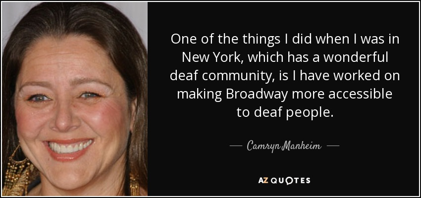 One of the things I did when I was in New York, which has a wonderful deaf community, is I have worked on making Broadway more accessible to deaf people. - Camryn Manheim