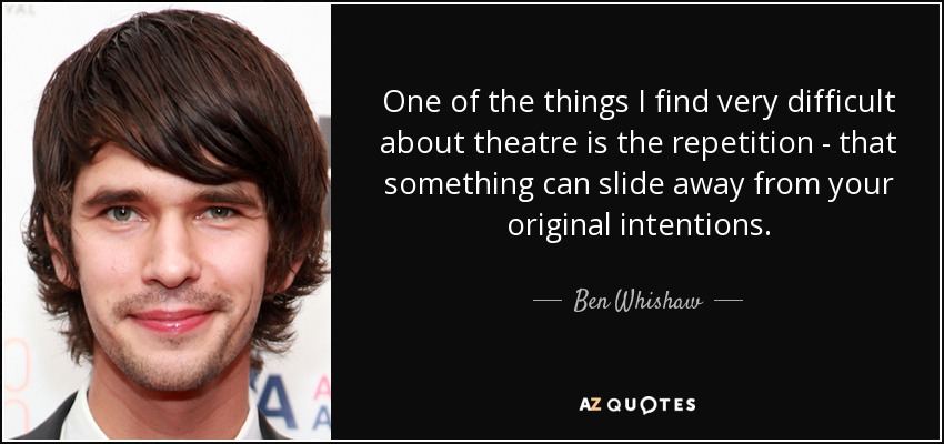 One of the things I find very difficult about theatre is the repetition - that something can slide away from your original intentions. - Ben Whishaw