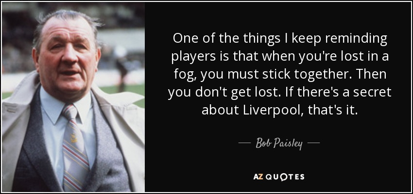 One of the things I keep reminding players is that when you're lost in a fog, you must stick together. Then you don't get lost. If there's a secret about Liverpool, that's it. - Bob Paisley
