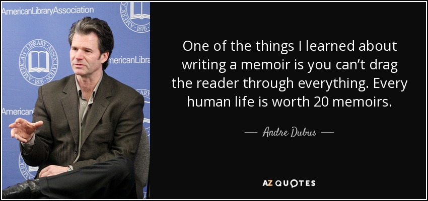 One of the things I learned about writing a memoir is you can't drag the reader through everything. Every human life is worth 20 memoirs. - Andre Dubus