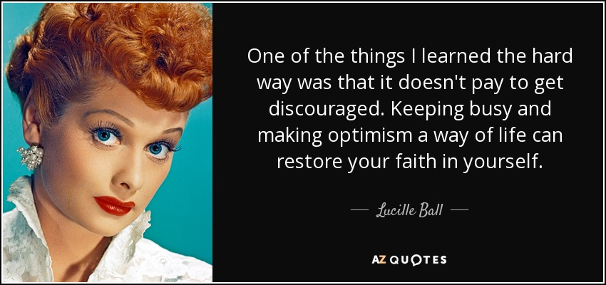 One of the things I learned the hard way was that it doesn't pay to get discouraged. Keeping busy and making optimism a way of life can restore your faith in yourself. - Lucille Ball