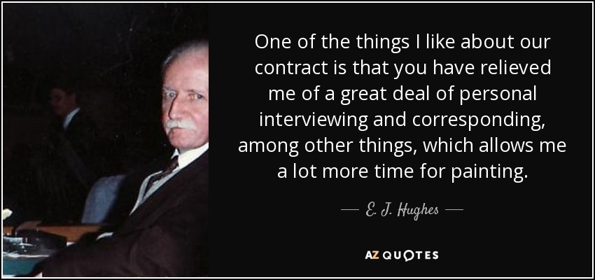 One of the things I like about our contract is that you have relieved me of a great deal of personal interviewing and corresponding, among other things, which allows me a lot more time for painting. - E. J. Hughes