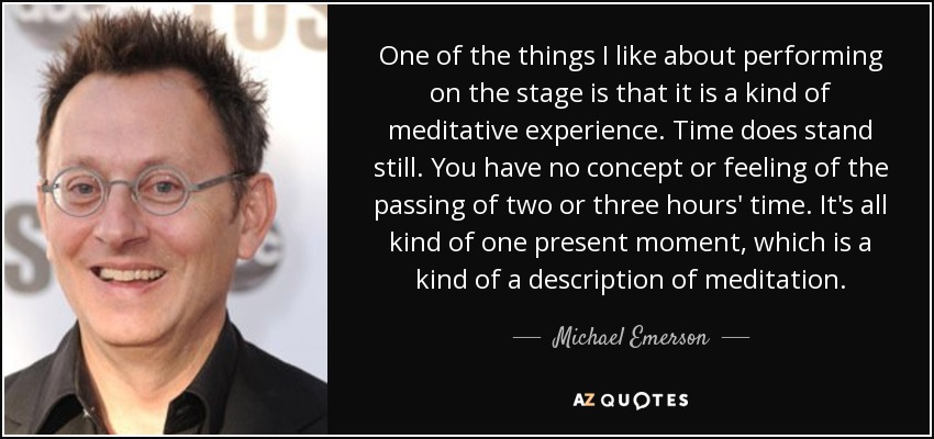 One of the things I like about performing on the stage is that it is a kind of meditative experience. Time does stand still. You have no concept or feeling of the passing of two or three hours' time. It's all kind of one present moment, which is a kind of a description of meditation. - Michael Emerson