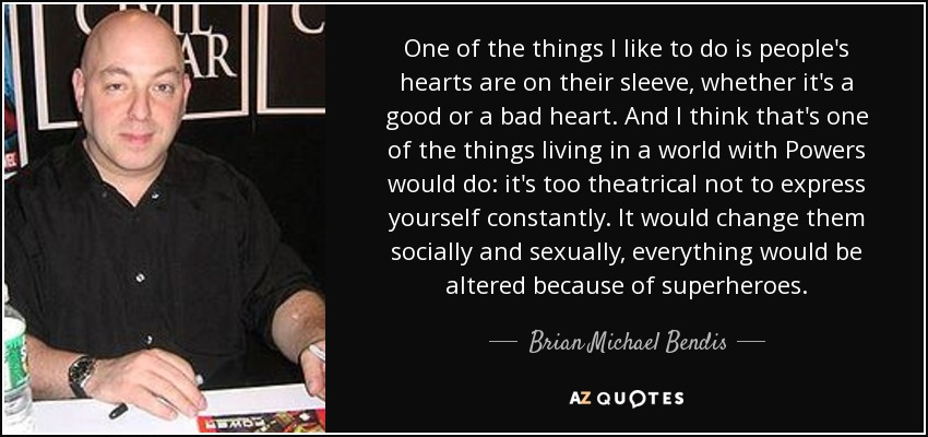 One of the things I like to do is people's hearts are on their sleeve, whether it's a good or a bad heart. And I think that's one of the things living in a world with Powers would do: it's too theatrical not to express yourself constantly. It would change them socially and sexually, everything would be altered because of superheroes. - Brian Michael Bendis
