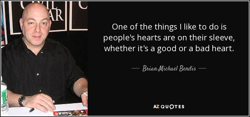 One of the things I like to do is people's hearts are on their sleeve, whether it's a good or a bad heart. - Brian Michael Bendis