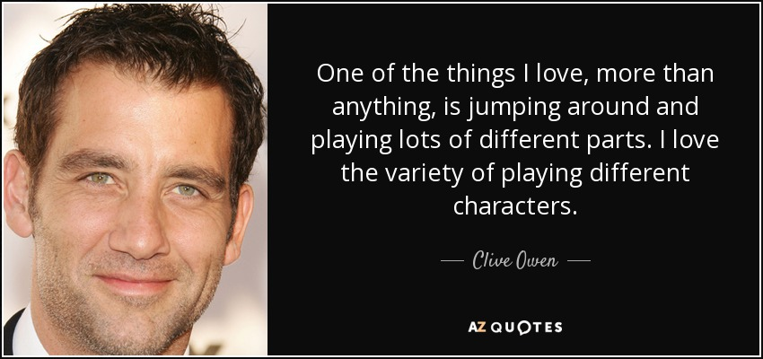 One of the things I love, more than anything, is jumping around and playing lots of different parts. I love the variety of playing different characters. - Clive Owen