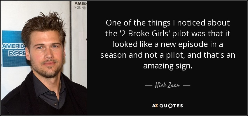 One of the things I noticed about the '2 Broke Girls' pilot was that it looked like a new episode in a season and not a pilot, and that's an amazing sign. - Nick Zano