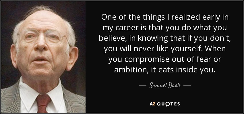 One of the things I realized early in my career is that you do what you believe, in knowing that if you don't, you will never like yourself. When you compromise out of fear or ambition, it eats inside you. - Samuel Dash