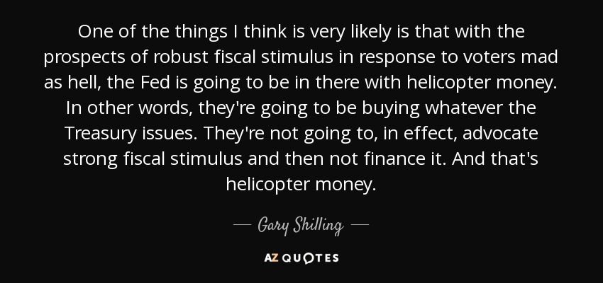 One of the things I think is very likely is that with the prospects of robust fiscal stimulus in response to voters mad as hell, the Fed is going to be in there with helicopter money. In other words, they're going to be buying whatever the Treasury issues. They're not going to, in effect, advocate strong fiscal stimulus and then not finance it. And that's helicopter money. - Gary Shilling