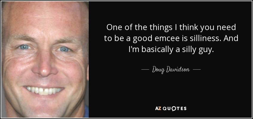 One of the things I think you need to be a good emcee is silliness. And I'm basically a silly guy. - Doug Davidson