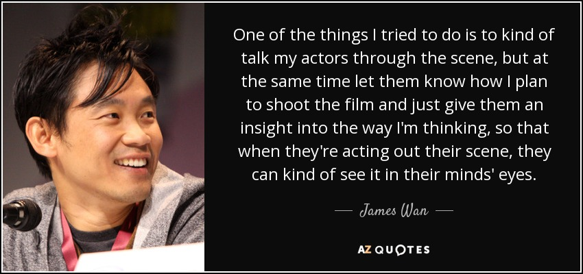 One of the things I tried to do is to kind of talk my actors through the scene, but at the same time let them know how I plan to shoot the film and just give them an insight into the way I'm thinking, so that when they're acting out their scene, they can kind of see it in their minds' eyes. - James Wan