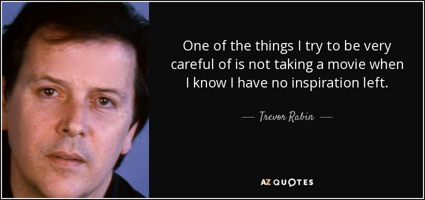 One of the things I try to be very careful of is not taking a movie when I know I have no inspiration left. - Trevor Rabin