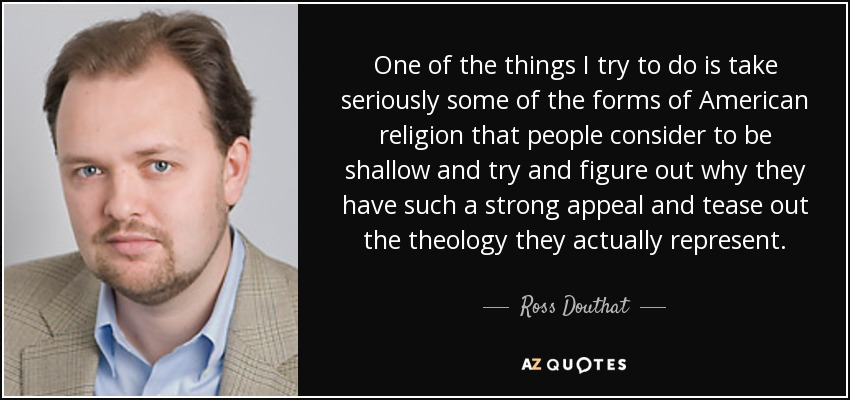 One of the things I try to do is take seriously some of the forms of American religion that people consider to be shallow and try and figure out why they have such a strong appeal and tease out the theology they actually represent. - Ross Douthat