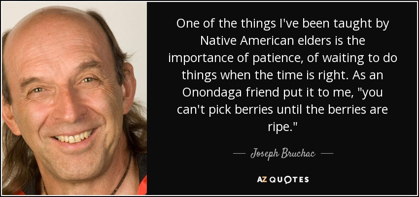 One of the things I've been taught by Native American elders is the importance of patience, of waiting to do things when the time is right. As an Onondaga friend put it to me,