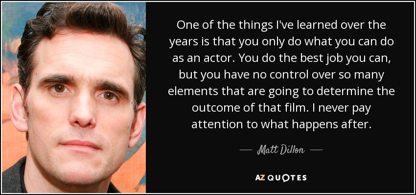 One of the things I've learned over the years is that you only do what you can do as an actor. You do the best job you can, but you have no control over so many elements that are going to determine the outcome of that film. I never pay attention to what happens after. - Matt Dillon