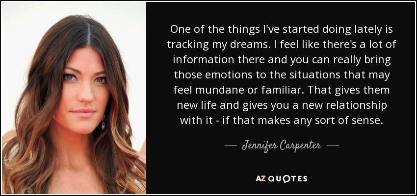 One of the things I've started doing lately is tracking my dreams. I feel like there's a lot of information there and you can really bring those emotions to the situations that may feel mundane or familiar. That gives them new life and gives you a new relationship with it - if that makes any sort of sense. - Jennifer Carpenter