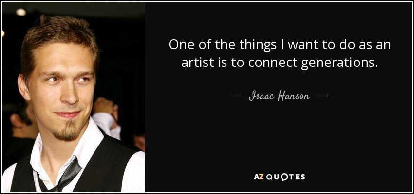 One of the things I want to do as an artist is to connect generations. - Isaac Hanson