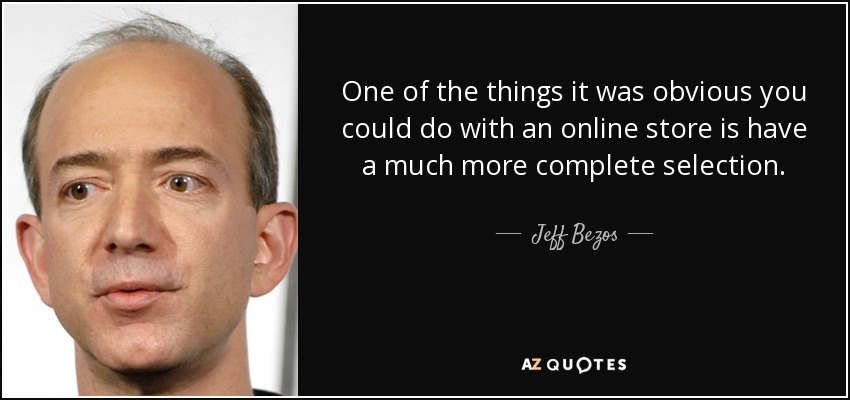 One of the things it was obvious you could do with an online store is have a much more complete selection. - Jeff Bezos