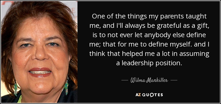 One of the things my parents taught me, and I'll always be grateful as a gift, is to not ever let anybody else define me; that for me to define myself. and I think that helped me a lot in assuming a leadership position. - Wilma Mankiller