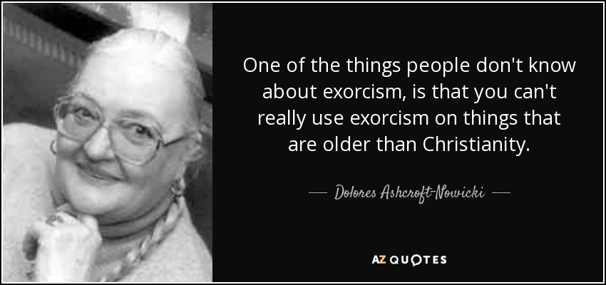 One of the things people don't know about exorcism, is that you can't really use exorcism on things that are older than Christianity. - Dolores Ashcroft-Nowicki