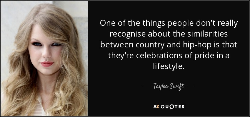 One of the things people don't really recognise about the similarities between country and hip-hop is that they're celebrations of pride in a lifestyle. - Taylor Swift