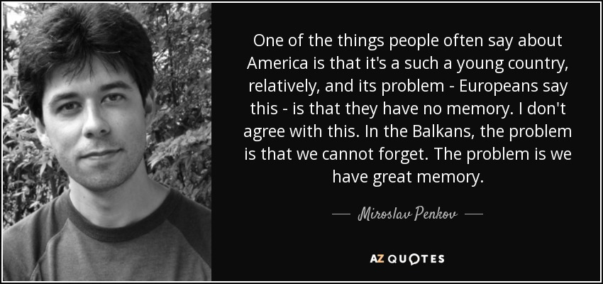 One of the things people often say about America is that it's a such a young country, relatively, and its problem - Europeans say this - is that they have no memory. I don't agree with this. In the Balkans, the problem is that we cannot forget. The problem is we have great memory. - Miroslav Penkov