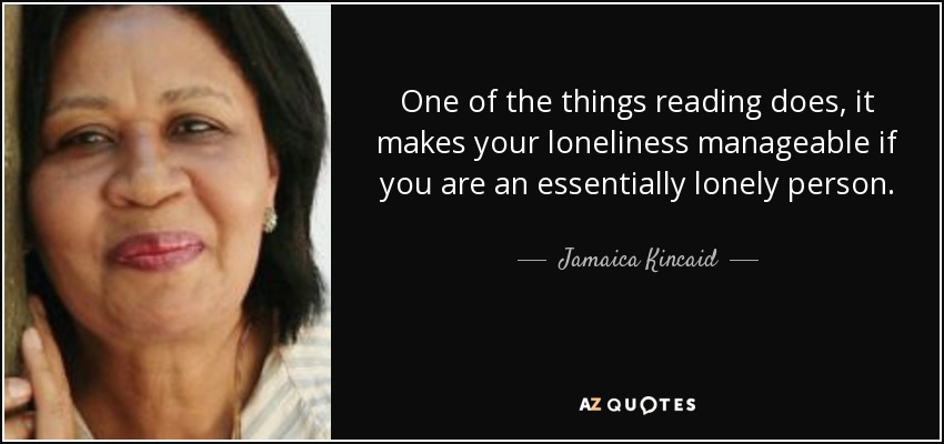 One of the things reading does, it makes your loneliness manageable if you are an essentially lonely person. - Jamaica Kincaid