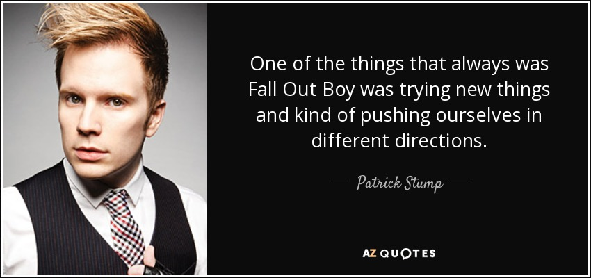 One of the things that always was Fall Out Boy was trying new things and kind of pushing ourselves in different directions. - Patrick Stump