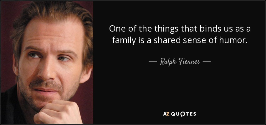 One of the things that binds us as a family is a shared sense of humor. - Ralph Fiennes