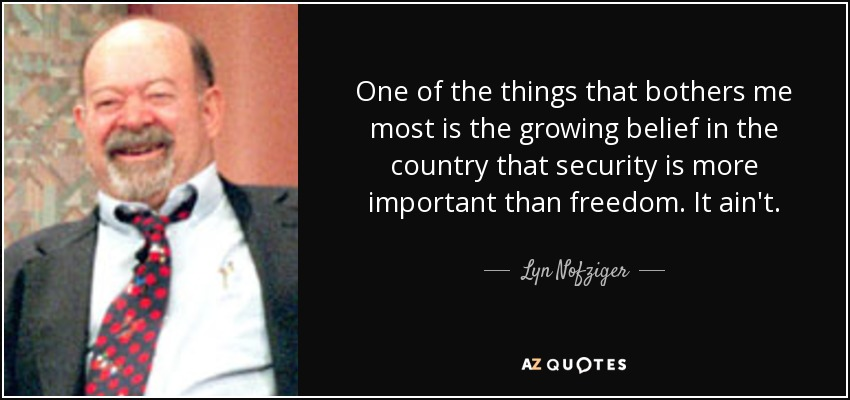 One of the things that bothers me most is the growing belief in the country that security is more important than freedom. It ain't. - Lyn Nofziger