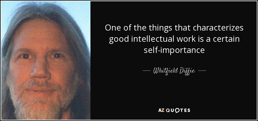 One of the things that characterizes good intellectual work is a certain self-importance - Whitfield Diffie