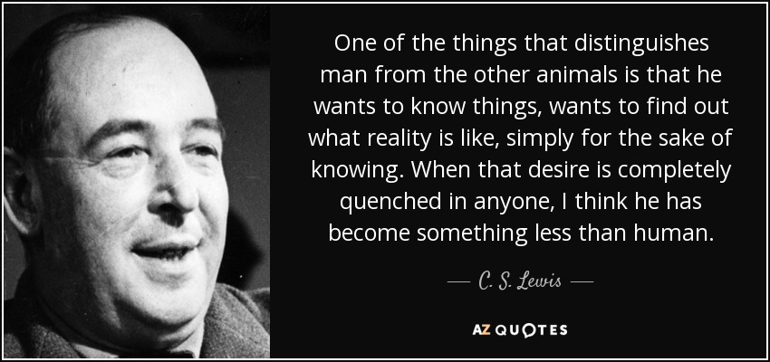 One of the things that distinguishes man from the other animals is that he wants to know things, wants to find out what reality is like, simply for the sake of knowing. When that desire is completely quenched in anyone, I think he has become something less than human. - C. S. Lewis