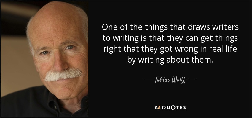 One of the things that draws writers to writing is that they can get things right that they got wrong in real life by writing about them. - Tobias Wolff